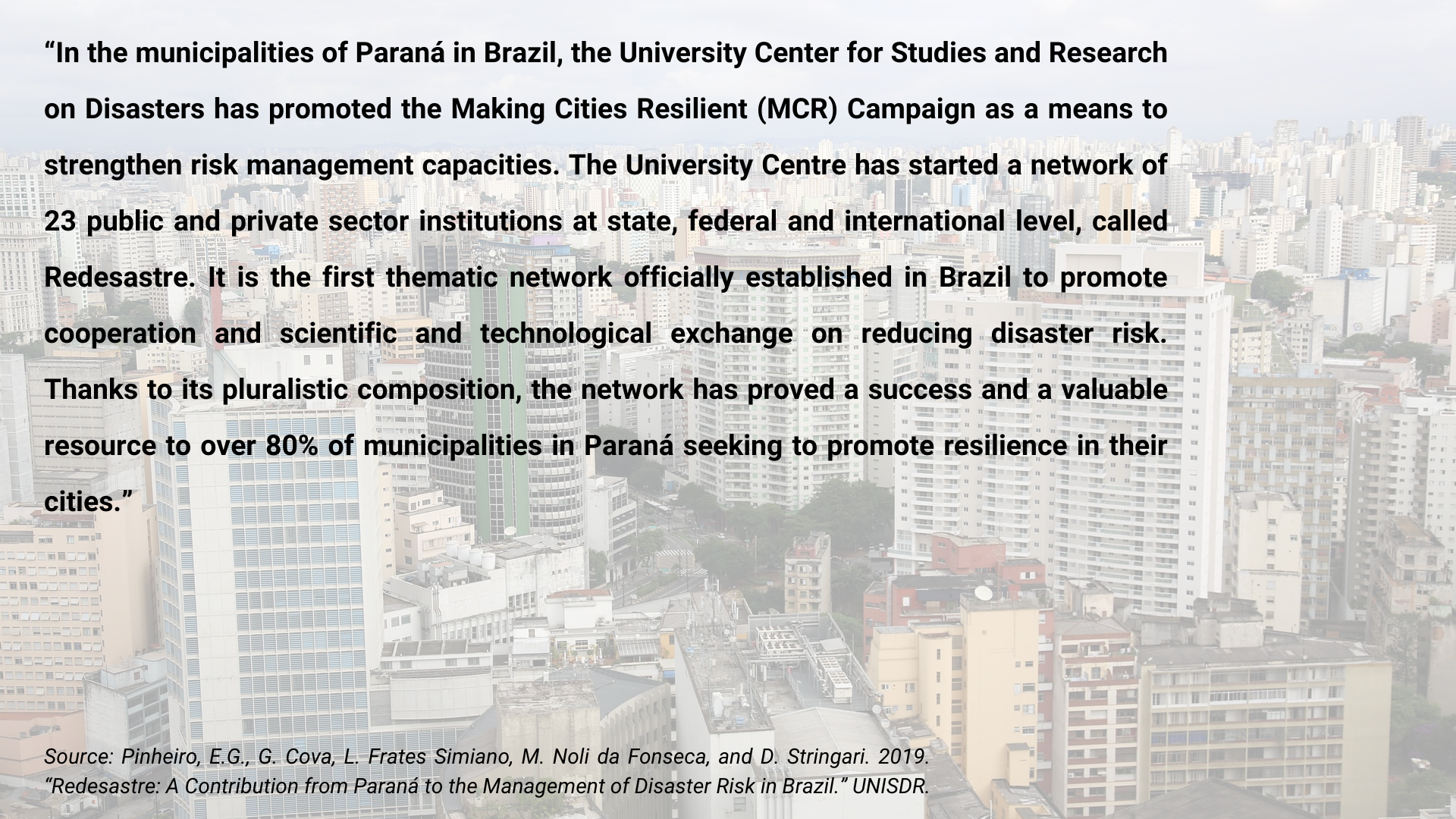 In the municipalities of Paraná in Brazil, the University Center for Studies and Research on Disasters has promoted the Making Cities Resilient (MCR) Campaign as a means to strengthen risk management capacities.